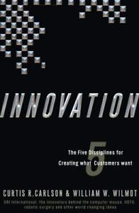 Innovation: Five Disciplines for Creating What Customers Want, William Wilmot