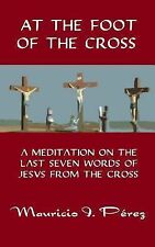 At the Foot of the Cross : A Meditation on the Seven Last Words of Jesus from...