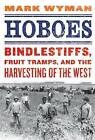 Hoboes: Bindlestiffs, Fruit Tramps and the Harvesting of the West by Mark Wyman (Paperback, 2011)