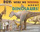 Boy, Were We Wrong about Dinosaurs! by Turtleback Books (Hardback, 2008)