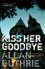 Kiss Her Goodbye by Allan Guthrie (Paperback, 2006)