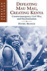 Defeating Mau Mau, Creating Kenya: Counterinsurgency, Civil War, and Decolonization by Daniel Branch (Paperback, 2009)