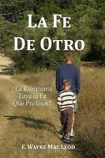 La Fe de Otro : ¿Es Realmente Tuya la Fe Que Profesas? by F. Mac Leod (2016,...
