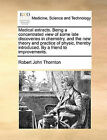 Medical Extracts. Being a Concentrated View of Some Late Discoveries in Chemistry, and the New Theory and Practice of Physic, Thereby Introduced. by a Friend to Improvements. by Robert John Thornton (Paperback / softback, 2010)