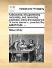 A Discourse, of Suppressing Immorality, and Promoting Godliness, Being the Substance of Some Sermons, Preached by Gilbert Rule, ... by Gilbert Rule (Paperback / softback, 2010)