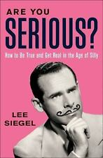 Are You Serious?: How to Be True and Get Real in the Age of Silly, Siegel, Lee,