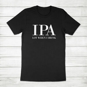 IPA Lot When I Drink Pun Draft Beer Alcohol Party Home Brew Pale Ale Tee T-Shirt