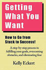 Getting What You Want: How to Go from Stuck to Success! by Kelly Eckert (Paperback / softback, 2010)