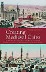 Creating Medieval Cairo: Empire, Religion, and Architectural Preservation in Nineteenth-century Egypt by Paula Sanders (Hardback, 2008)