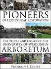 Pioneers of Ecological Restoration: The People and Legacy of the University of Wisconsin Arboretum by Franklin Court (Paperback, 2012)