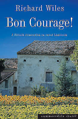 """AS NEW"" Bon Courage: A French Renovation in Rural Limousin, Wiles, Richard, Boo"