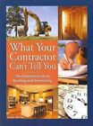 What Your Contractor Can T Tell You The Essential Guide to Building and Renovat