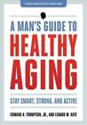 A Man's Guide to Healthy Aging: Stay Smart, Strong, and Active by Edward H. Thompson, Jr. (Paperback, 2013)