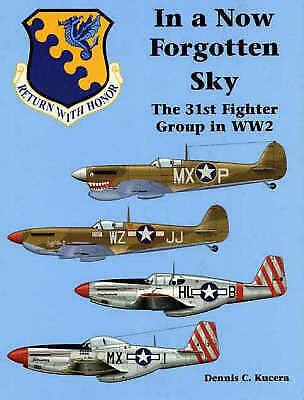 In a Now Forgotten Sky: The 31st Fighter Group in WW2 by Dennis C. Kucera...