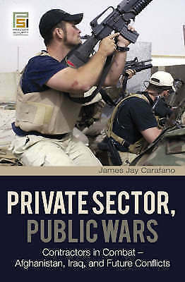 Private Sector, Public Wars: Contractors in Combat - Afghanistan, Iraq, and...