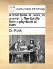 A Letter from Dr. Rock, in Answer to the Epistle from a Physician at Bath. by Dr Rock (Paperback / softback, 2010)