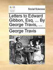 Letters to Edward Gibbon, Esq. ... by George Travis, ... by George Travis (Paperback / softback, 2010)
