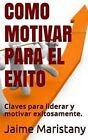 Como Motivar Para El Exito: Claves Para Liderar y Motivar Exitosamente by Jaime Maristany (Paperback / softback, 2015)