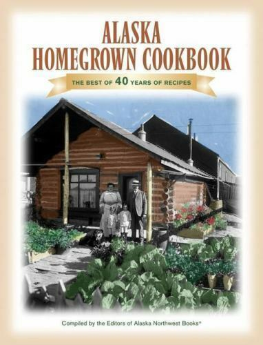 The Alaska Homegrown Cookbook: The Best Recipes from the Last Frontier-ExLibrary