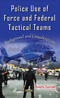 Police Use of Force & Federal Tactical Teams: Background & Considerations by Nova Science Publishers Inc (Hardback, 2016)