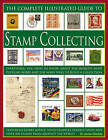 The Complete Illustrated Guide to Stamp Collecting: Everything You Need to Know About the World's Favourite Hobby and the Many Ways to Build a Collection -  Featuring Expert Advice, Vivid Examples, Famous Issues and Over 500 Images of Stamps by James A. Mackay (Paperback, 2006)
