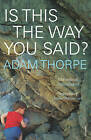 Is This the Way You Said? by Adam Thorpe (Paperback, 2007)