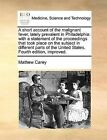 A Short Account of the Malignant Fever, Lately Prevalent in Philadelphia: With a Statement of the Proceedings That Took Place on the Subject in Different Parts of the United States. Fourth Edition, Improved. by Mathew Carey (Paperback / softback, 2010)