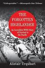 The Forgotten Highlander : An Incredible WWII Story of Survival in the Pacific by Alistair Urquhart (2011, Paperback)