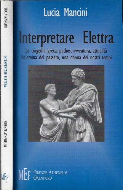 Interpretare Elettra. La tragedia greca: pathos, avventura, attualità, un'eroina