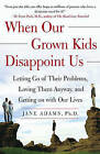 When Our Grown Kids Disappoint Us: Letting Go of Their Problems Loving Them Anyway and Getting on With Our Lives by Jane Adams (Paperback, 2004)