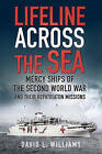 Lifeline Across the Sea: Mercy Ships of the Second World War and Their Repatriation Missions by David Williams (Paperback, 2015)