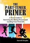 The Part-Timer Primer: A Teen's Guide to Surviving the Hiring Process and Landing Your First Job by Darrell Doepke (Paperback / softback, 2012)