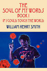 The Soul of My Words Book 1: If I Could Touch the World by William Henry Smith (Paperback / softback, 2008)