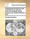 Transactions During the Reign of Queen Anne; From the Union, to the Death of That Princess. by Charles Hamilton, Esq; by Professor Charles Hamilton (Paperback / softback, 2010)