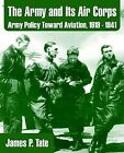 The Army and Its Air Corps: Army Policy Toward Aviation, 1919 - 1941 by James P Tate (Paperback / softback, 2003)