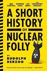 A Short History Of Nuclear Folly: Mad Scientists, Dithering Nazis, Lost Nukes, and Catastrophic Cover-Ups by Rudolph Herzog (Paperback, 2014)