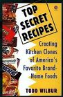 Top Secret Recipes: Creating Kitchen Clones of America's Favorite Brand-name Foods by Todd Wilbur (Paperback, 1993)