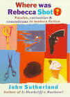 Where Was Rebecca Shot?: Puzzles, Curiosities and Conundrums in Modern Fiction by J. A. Sutherland (Hardback, 1998)