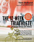 The 12 Week Triathlete: Train for a Triathlon in Just Three Months by Tom Holland (Paperback, 2011)