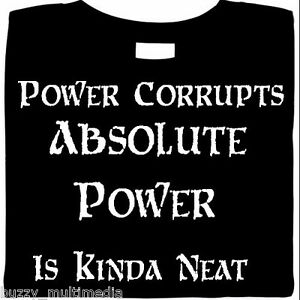 Power-Corrupts-ABSOLUTE-POWER-Is-Kinda-Neat-funny-shirt-gamer-t-shirts