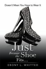 Just Because the Shoe Fits : Doesn't Mean You Have to Wear It by Ebony L....