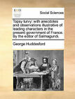 Topsy Turvy: With Anecdotes and Observations Illustrative of Leading Characters in the Present Government of France. by the Editor of Salmagundi. by George Huddesford (Paperback / softback, 2010)