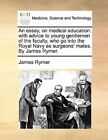 An Essay, on Medical Education: With Advice to Young Gentlemen of the Faculty, Who Go Into the Royal Navy as Surgeons' Mates. by James Rymer. by James Rymer (Paperback / softback, 2010)