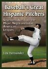 Baseball's Great Hispanic Pitchers: Seventeen Aces from the Major, Negro and Latin American Leagues by Lou Hernandez (Paperback, 2014)