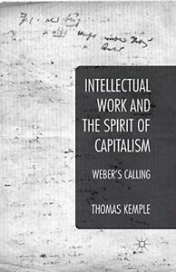 Intellectual Work and the Spirit of Capitalism: Weber's Cal... by Kemple, Thomas