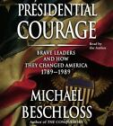 Presidential Courage : Brave Leaders and How They Changed America 1789-1989 by Michael R. Beschloss (2007, CD, Abridged)