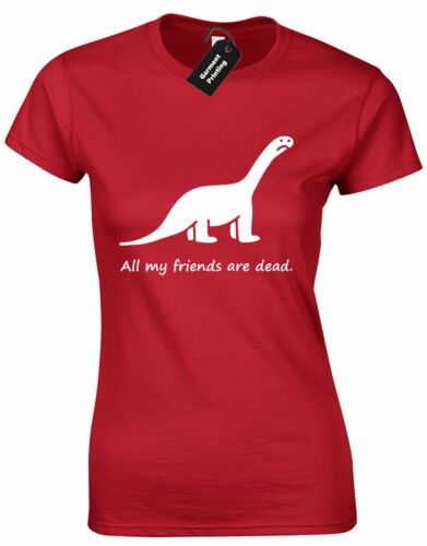 ALL MY FRIENDS ARE DEAD LADIES T SHIRT  CUTE DINASAUR AWESOME FUNNY PRESENT