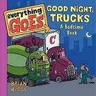 Everything Goes: Good Night, Trucks: A Bedtime Book by Brian Biggs (Board book, 2013)