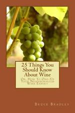 25 Things You Should Know about Wine : Or, How to Get One-Up on Your...