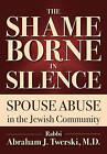 The Shame Borne in Silence: Spouse Abuse in the Jewish Community by Rabbi Abraham J. Twerski (Paperback, 2015)